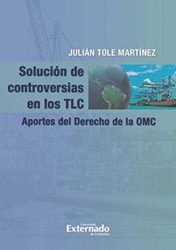 Solución de controversias en los TLC.: Aportes del Derecho de la OMC por Julían Tole Martínez