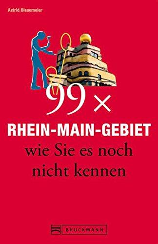 Bruckmann Reiseführer: 99 x Rhein-Main-Gebiet wie Sie es noch nicht kennen. 99x Kultur, Natur, Essen und Hotspots abseits der bekannten Highlights.