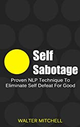 Self Sabotage: Proven NLP Technique To Eliminate Self Defeat For Good (Anxiety, NLP  Techniques, Social Anxiety, Overcoming Fear Book 1)