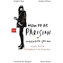 How To Be Parisian wherever you are: Liebe, Stil und Lässigkeit à la française - Deutsche Ausgabe