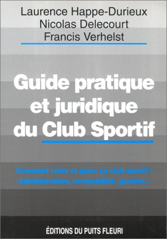 Guide pratique et juridique du club sportif. Comment créer et gérer un club sportif, 1ère édition par L. Happe-Durieux, N. Delecourt