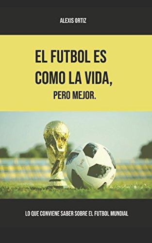 El fútbol es como la vida, pero mejor: Lo que conviene saber sobre el fútbol mundial (versión blanco y negro) por Alexis Ortiz