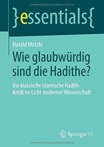 Wie glaubwürdig sind die Hadithe?: Die klassische islamische Hadith-Kritik im Licht moderner Wissenschaft (essentials)