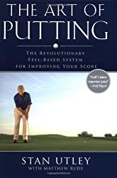 The Art of Putting: The Revolutionary Feel-Based System for Improving Your Score by Stan Utley (1-Jun-2006) Hardcover