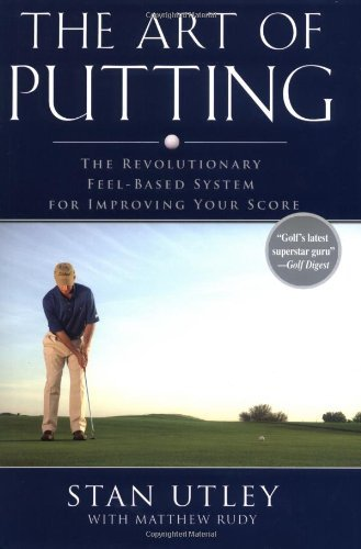 The Art of Putting: The Revolutionary Feel-Based System for Improving Your Score by Stan Utley (2006-06-01)