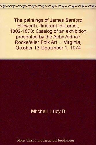 The paintings of James Sanford Ellsworth, itinerant folk artist, 1802-1873: Catalog of an exhibition presented by the Abby Aldrich Rockefeller Folk ... Virginia, October 13-December 1, 1974