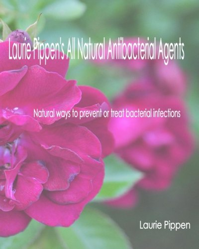 laurie-pippens-all-natural-antibacterial-agents-natural-ways-to-prevent-or-treat-bacterial-infection