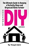 DIY Household Hacks: The Ultimate Guide to Keeping a Perfectly Clean and Organized Home Forever