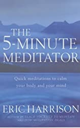 The 5-Minute Meditator: Quick meditations to calm your body and your mind
