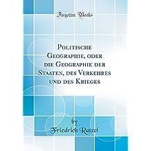 Politische Geographie, oder die Geographie der Staaten, des Verkehres und des Krieges (Classic Reprint)