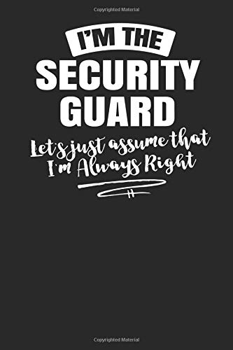I'm The Security Guard Let's Just Assume That I'm Always Right: 6x9 Funny Security Guard Journal Paper Notebook Sketch Book for Men Women Coworkers Boss -