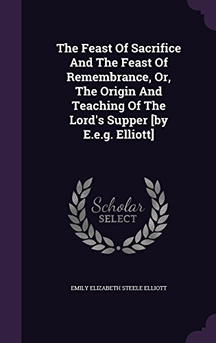 The Feast Of Sacrifice And The Feast Of Remembrance, Or, The Origin And Teaching Of The Lord's Supper [by E.e.g. Elliott]