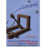 The Art of the Catapult: Build Greek Ballistae, Roman Onagers, English Trebuchets and More Ancient Artillery (Paperback) - Common