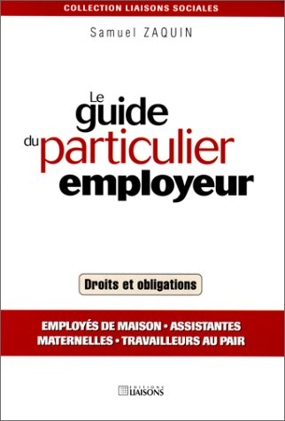 Le Guide du particulier employeur. Employés de maison, assistantes maternelles, travailleurs au pair - Droits et obligations