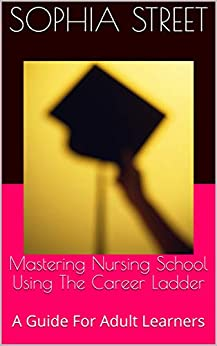 Mastering Nursing School Using The Career Ladder: A Guide For Adult Learners por Sophia Street epub