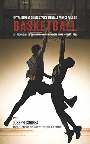 Entraînement de Résistance Mentale Avancé pour le Basketball: Les Techniques de Visualisation pour Atteindre Votre Potentiel Réel par Joseph Correa ( Instructeur Certifié de Méditation)