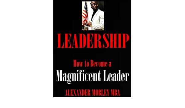 LEADERSHIP: How to Become a Magnificent Leader