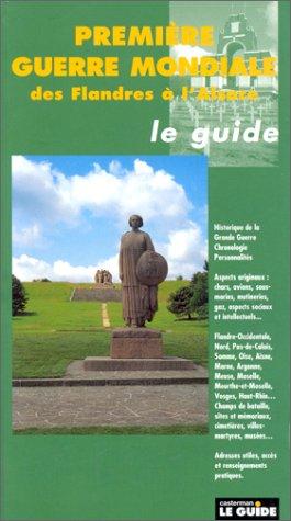 Le Guide de la Première Guerre Mondiale des Flandres à l'Alsace