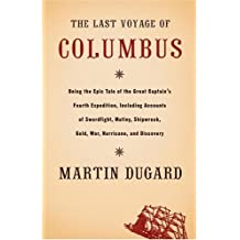 The Last Voyage of Columbus: Being the Epic Tale of the Great Captain's Fourth Expedition, Including Accounts of Swordfight, Mutiny, Shipwreck, Gold, War, Hurricane, and Discovery by Martin Dugard (2005-06-01)
