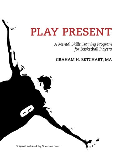 Play Present: A Mental Skills Training Program for Basketball Players por Graham Betchart
