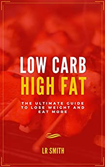 Low Carb High Fat: The Ultimate Guide to Lose Weight and ...