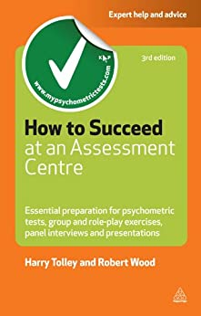 How to Succeed at an Assessment Centre: Essential Preparation for Psychometric Tests Group and Role-play Exercises Panel Interviews and Presentations (Testing Series) de [Tolley, Harry, Wood, Robert]