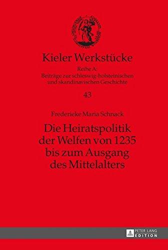 Die Heiratspolitik der Welfen von 1235 bis zum Ausgang des Mittelalters (Kieler Werkstücke / Reihe A: Beiträge zur schleswig-holsteinischen und skandinavischen Geschichte, Band 43)