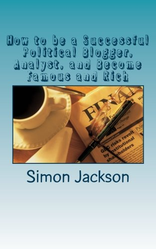 How to be a Successful Political Blogger, Analyst, and Become Famous and Rich