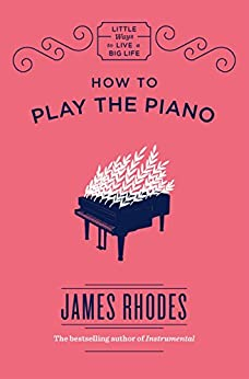 How to Play the Piano (Little Ways to Live a Big Life) by [Rhodes, James]