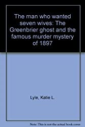 The man who wanted seven wives: The Greenbrier ghost and the famous murder mystery of 1897 by Katie Letcher Lyle (1999-07-31)