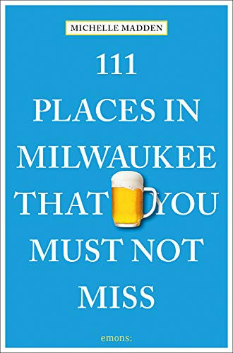111 Places in Milwaukee That You Must Not Miss: Travel Guide