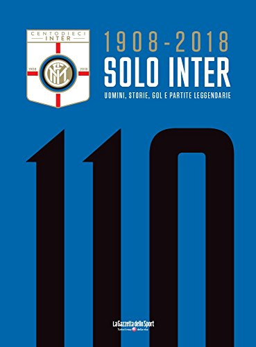 1908 - 2018 SOLO INTER: UOMINI, STORIE, GOL E PARTITE LEGGENDARIE