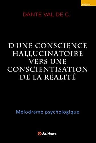 D'une conscience hallucinatoire vers une conscientisation de la réalité par de C. Dante Val