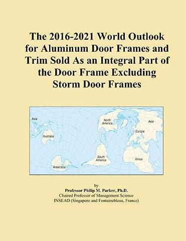 The 2016-2021 World Outlook for Aluminum Door Frames and Trim Sold As an Integral Part of the Door Frame Excluding Storm Door Frames