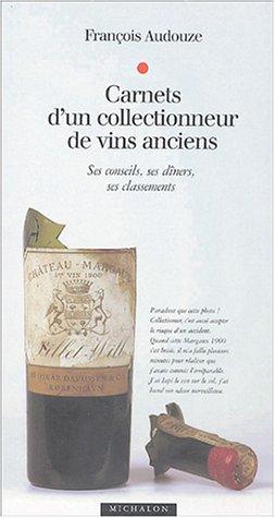 Carnets d'un collectionneur de vins anciens : Ses conseils, ses dîners, ses classements par François Audouze