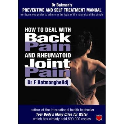 How to Deal with Back Pain and Rheumatoid Joint Pain A Preventive and Self Treatment Manual for Those Who Prefer to Adhere to the Logic of the Natural and the Simple by Batmanghelidj, F. ( Author ) ON Nov-01-2003, Paperback