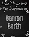 I can't hear you, I'm listening to Barren Earth creative writing lined notebook: Promoting band fandom and music creativity through writing...one day at a time
