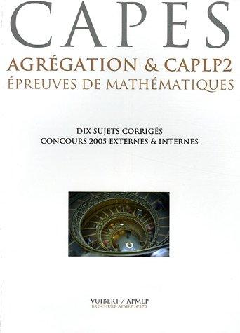 Epreuves de mathématiques CAPES, Agrégation & CAPLP2 : Six concours 2005, dix sujets corrigés