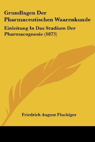 Grundlagen Der Pharmaceutischen Waarenkunde: Einleitung in Das Studium Der Pharmacognosie (1873)