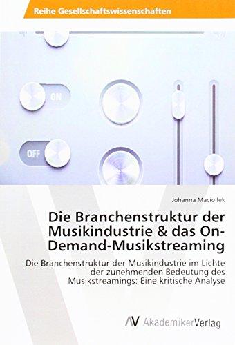 Die Branchenstruktur der Musikindustrie & das On-Demand-Musikstreaming: Die Branchenstruktur der Musikindustrie im Lichte der zunehmenden Bedeutung des Musikstreamings: Eine kritische Analyse