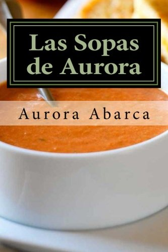 Las Sopas de Aurora: 50 sopas calientes y 20 sopas frías que harán las delicias de tu familia e invitados