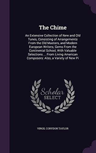 The Chime: An Extensive Collection of New and Old Tunes, Consisting of Arrangements From the Old Masters, and Modern European Writers; Gems From the American Composers: Also, a Variety of New Pi
