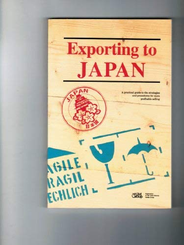 Exporting to Japan: A Practical Guide to the Strategies and Procedures for More Profitable Selling
