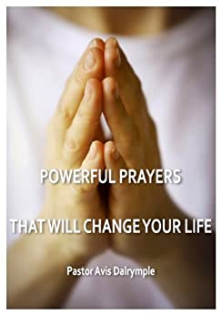 POWERFUL PRAYERS THAT WILL CHANGE YOUR LIFE by [Dalrymple, Pastor Avis]