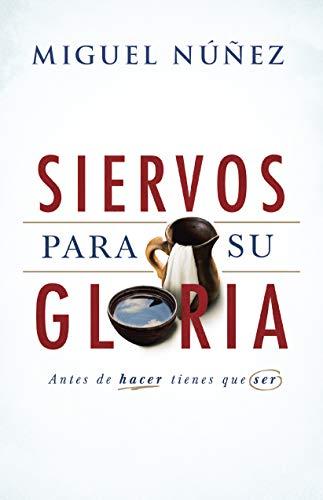 Siervos para Su gloria: Antes de hacer, tienes que ser: Premio SEPA 2019 al mejor libro original en español