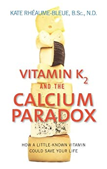 Vitamin K2 And The Calcium Paradox: How a Little-Known Vitamin Could Save Your Life by [Rheaume-Bleue, Kate]
