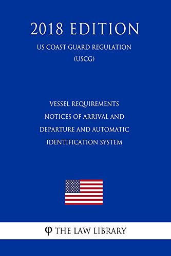 Vessel Requirements - Notices of Arrival and Departure and Automatic Identification System (US Coast Guard Regulation) (USCG) (2018 Edition) (English Edition) Automatic Identification System