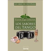 Los Sabores del Tango: La Historia de La Poetica Tanguera Nos Cuenta Como Comen y Beben Los Habitantes de Buenos Aires (Los Libros del Cocinologo)
