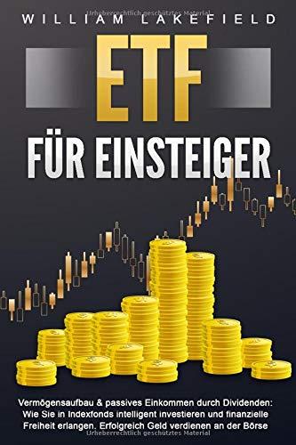 ETF FÜR EINSTEIGER - Vermögensaufbau & passives Einkommen durch Dividenden: Wie Sie in Indexfonds intelligent investieren und finanzielle Freiheit erlangen. Erfolgreich Geld verdienen an der Börse