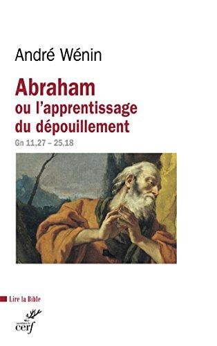 Abraham ou l'apprentissage du dépouillement : Gn 11,27 - 25,18 (Lire la Bible)